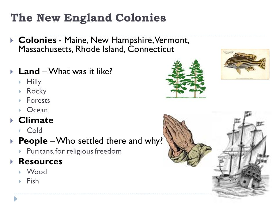 The New England Colonies  Colonies - Maine, New Hampshire, Vermont, Massachusetts, Rhode Island, Connecticut  Land – What was it like?  Hilly  Roc