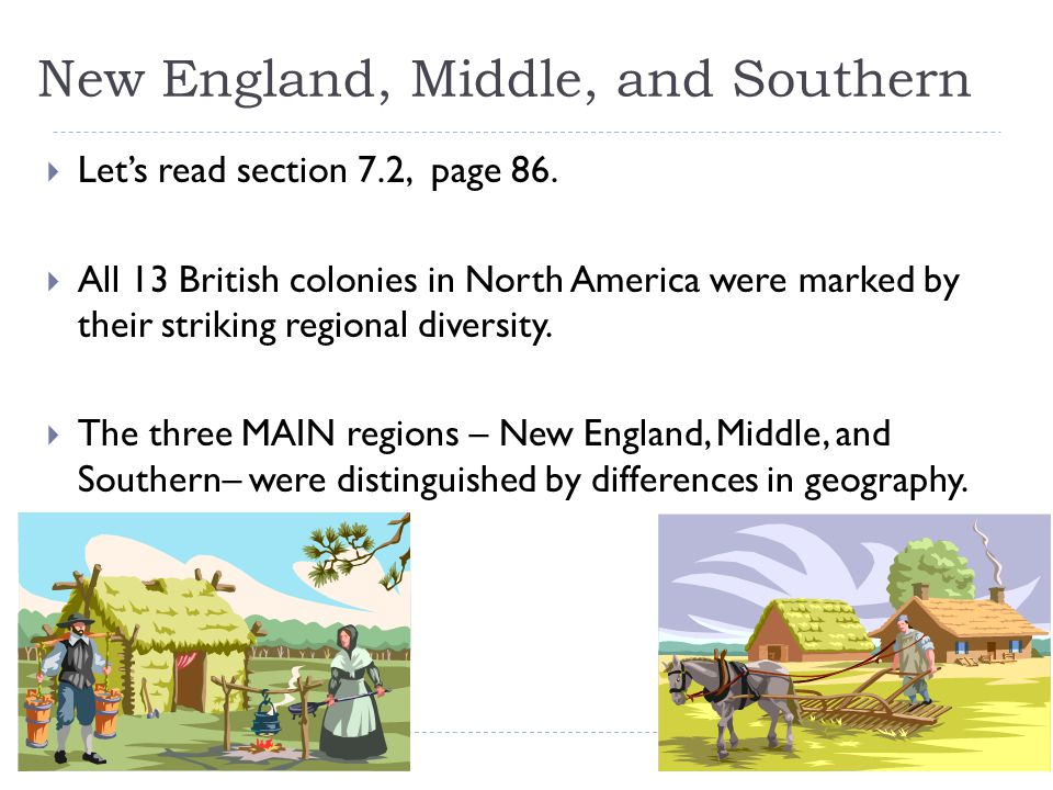 New England, Middle, and Southern  Let's read section 7.2, page 86.  All 13 British colonies in North America were marked by their striking regional