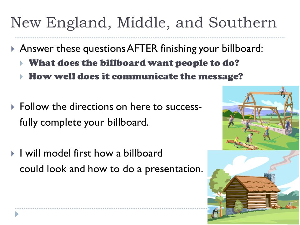 New England, Middle, and Southern  Answer these questions AFTER finishing your billboard:  What does the billboard want people to do?  How well doe