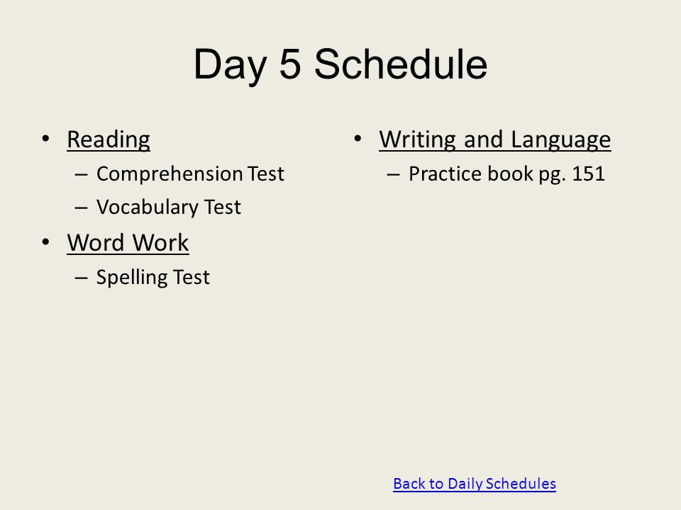 Day 5 Schedule Reading – Comprehension Test – Vocabulary Test Word Work – Spelling Test Writing and Language – Practice book pg. 151 Back to Daily Sch