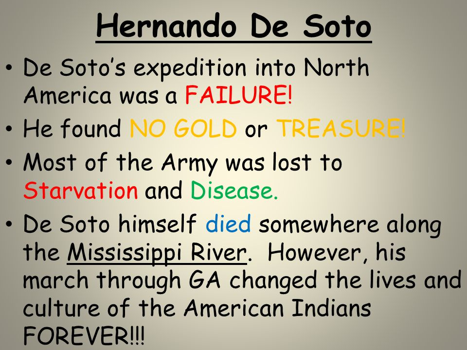 Hernando De Soto De Soto's expedition into North America was a FAILURE! He found NO GOLD or TREASURE! Most of the Army was lost to Starvation and Dise