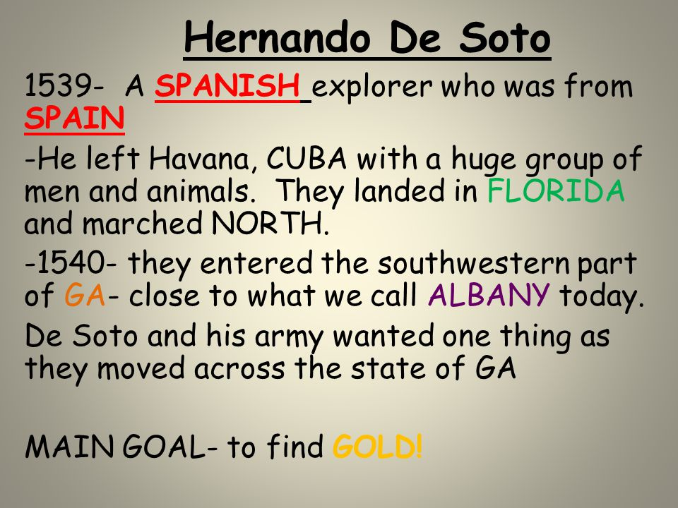 Hernando De Soto 1539- A SPANISH explorer who was from SPAIN -He left Havana, CUBA with a huge group of men and animals. They landed in FLORIDA and ma