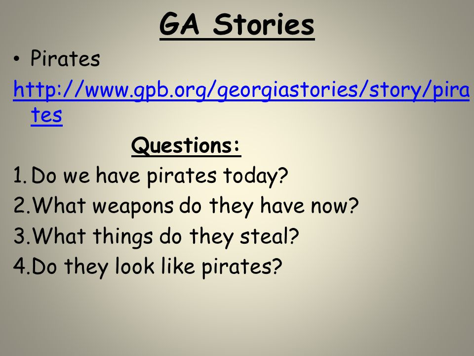 GA Stories Pirates http://www.gpb.org/georgiastories/story/pira tes Questions: 1.Do we have pirates today? 2.What weapons do they have now? 3.What thi