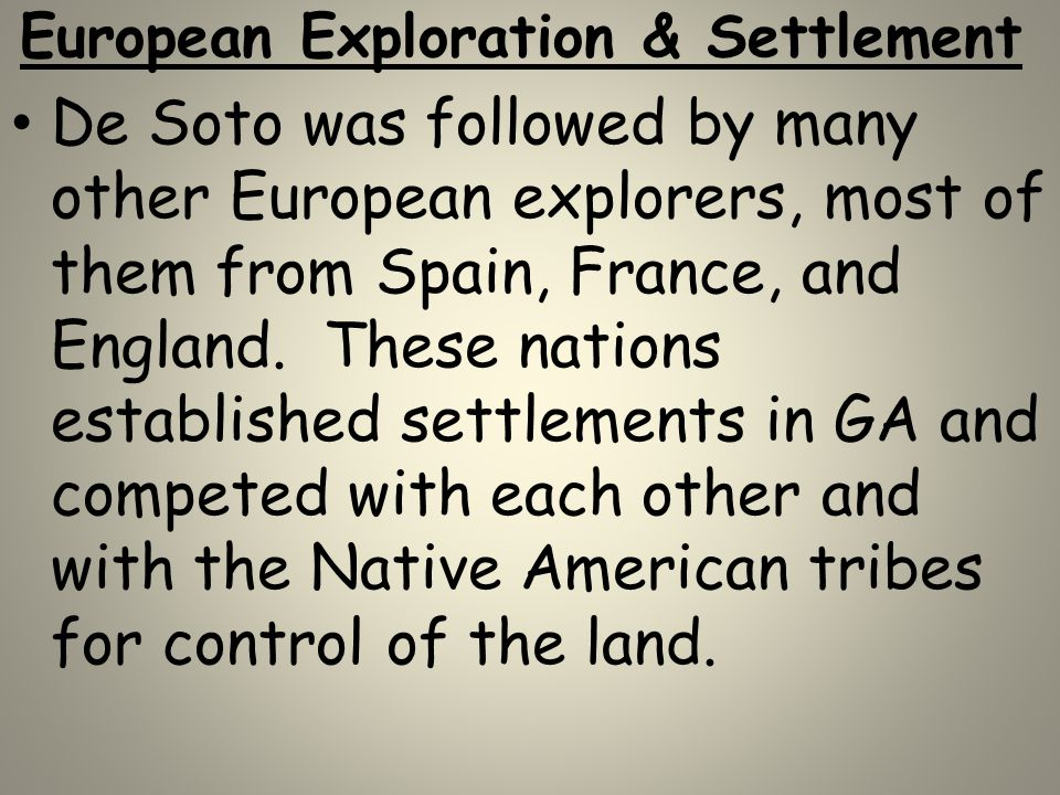European Exploration & Settlement De Soto was followed by many other European explorers, most of them from Spain, France, and England. These nations e
