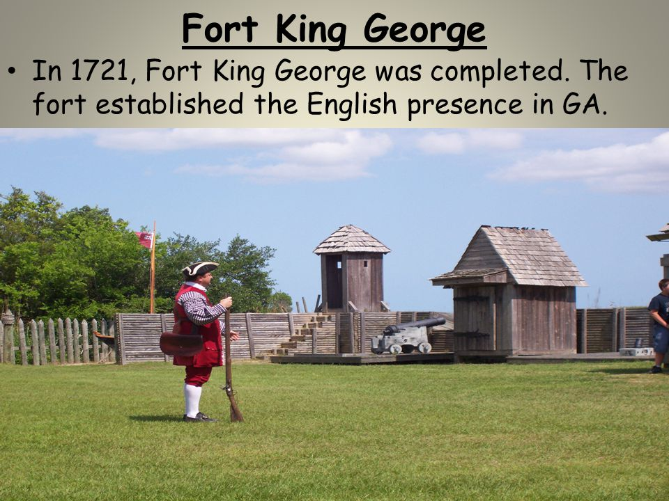 Fort King George In 1721, Fort King George was completed. The fort established the English presence in GA.