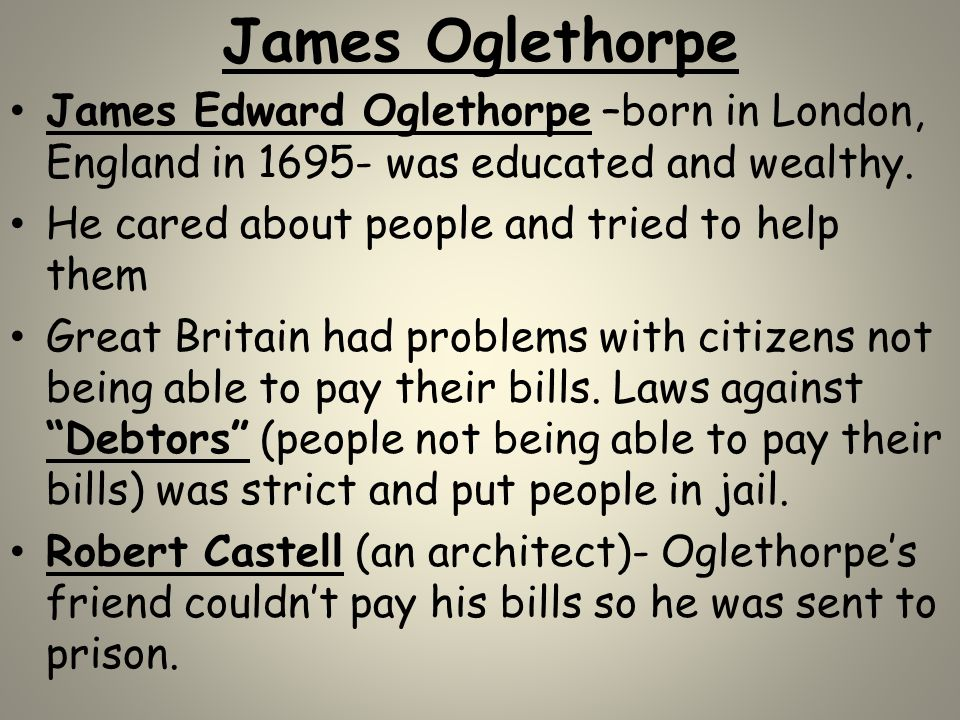 James Oglethorpe James Edward Oglethorpe –born in London, England in 1695- was educated and wealthy. He cared about people and tried to help them Grea