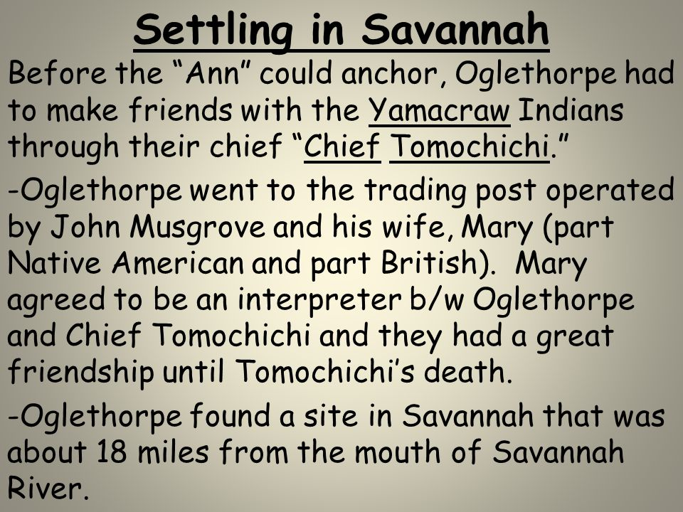 "Settling in Savannah Before the ""Ann"" could anchor, Oglethorpe had to make friends with the Yamacraw Indians through their chief ""Chief Tomochichi."" -"