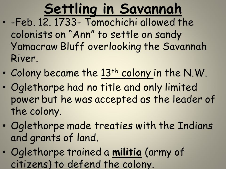 "Settling in Savannah -Feb. 12. 1733- Tomochichi allowed the colonists on ""Ann"" to settle on sandy Yamacraw Bluff overlooking the Savannah River. Colon"