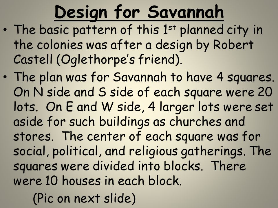Design for Savannah The basic pattern of this 1 st planned city in the colonies was after a design by Robert Castell (Oglethorpe's friend). The plan w