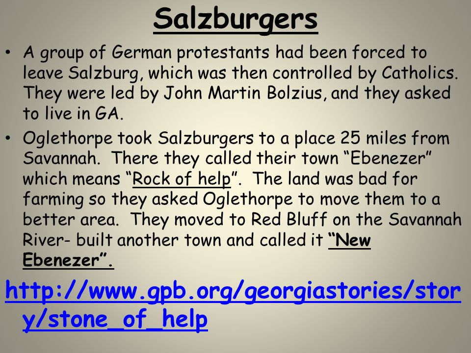 Salzburgers A group of German protestants had been forced to leave Salzburg, which was then controlled by Catholics. They were led by John Martin Bolz