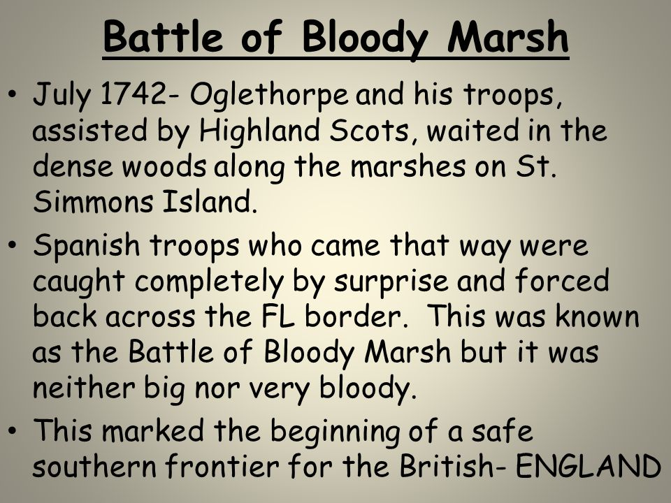 Battle of Bloody Marsh July 1742- Oglethorpe and his troops, assisted by Highland Scots, waited in the dense woods along the marshes on St. Simmons Is