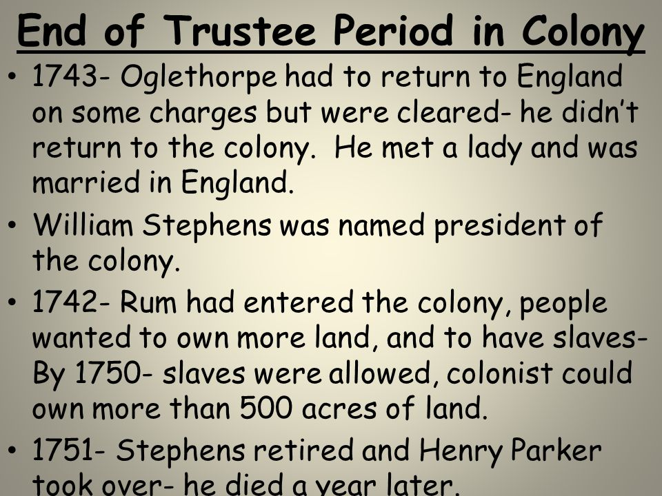 End of Trustee Period in Colony 1743- Oglethorpe had to return to England on some charges but were cleared- he didn't return to the colony. He met a l