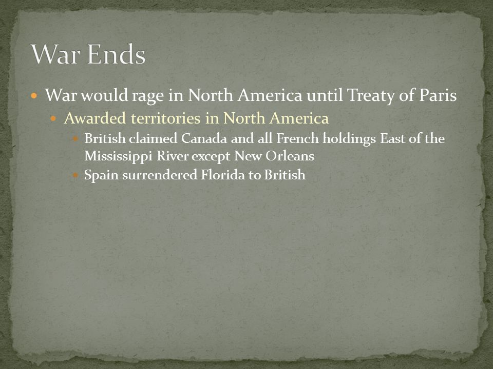 War would rage in North America until Treaty of Paris Awarded territories in North America British claimed Canada and all French holdings East of the Mississippi River except New Orleans Spain surrendered Florida to British
