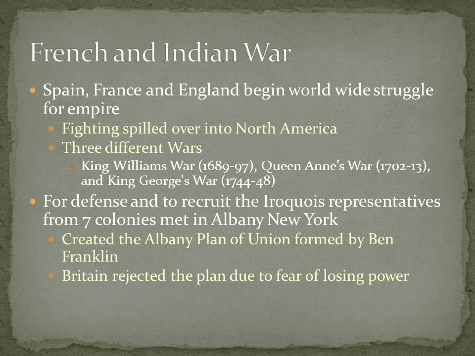 Spain, France and England begin world wide struggle for empire Fighting spilled over into North America Three different Wars King Williams War (1689-97), Queen Anne's War (1702-13), and King George s War (1744-48) For defense and to recruit the Iroquois representatives from 7 colonies met in Albany New York Created the Albany Plan of Union formed by Ben Franklin Britain rejected the plan due to fear of losing power