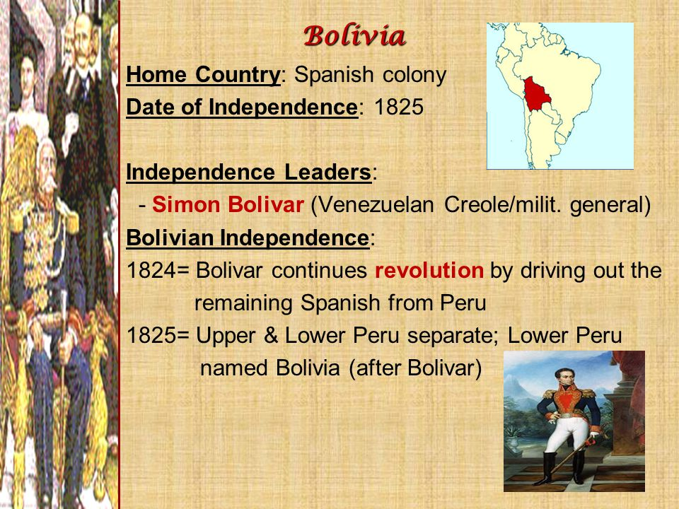 Home Country: Spanish colony Date of Independence: 1825 Independence Leaders: - Simon Bolivar (Venezuelan Creole/milit. general) Bolivian Independence