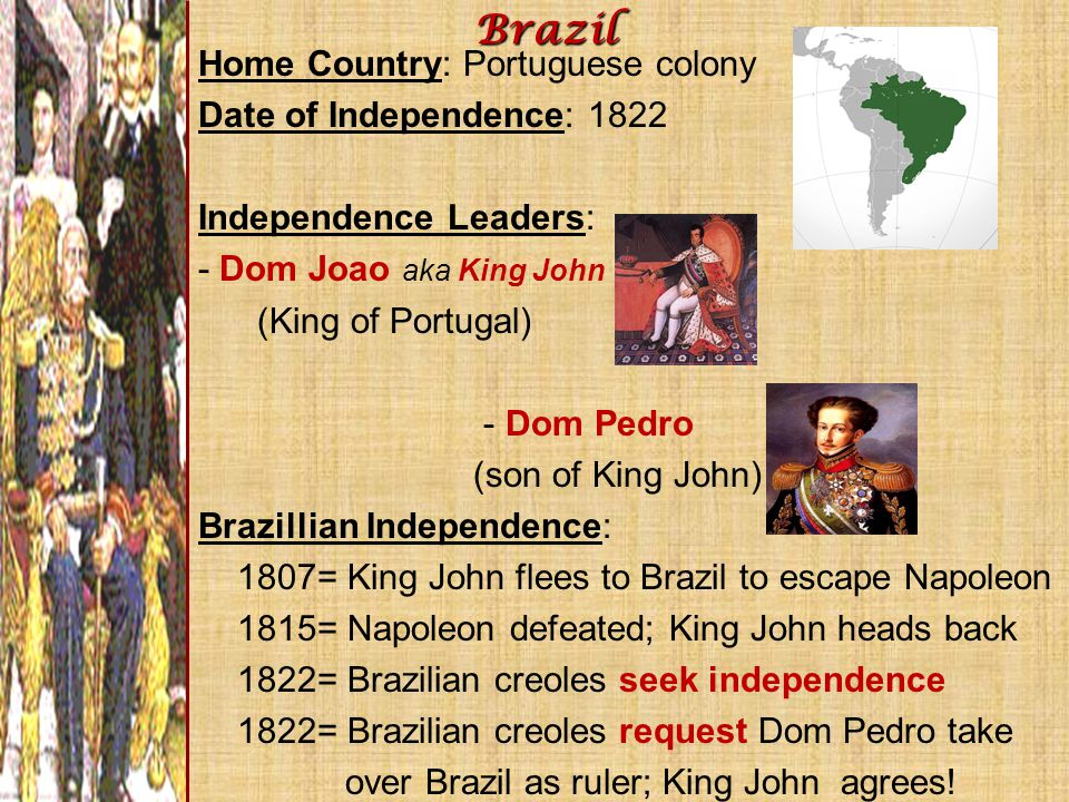 Home Country: Portuguese colony Date of Independence: 1822 Independence Leaders: - Dom Joao aka King John (King of Portugal) - Dom Pedro (son of King
