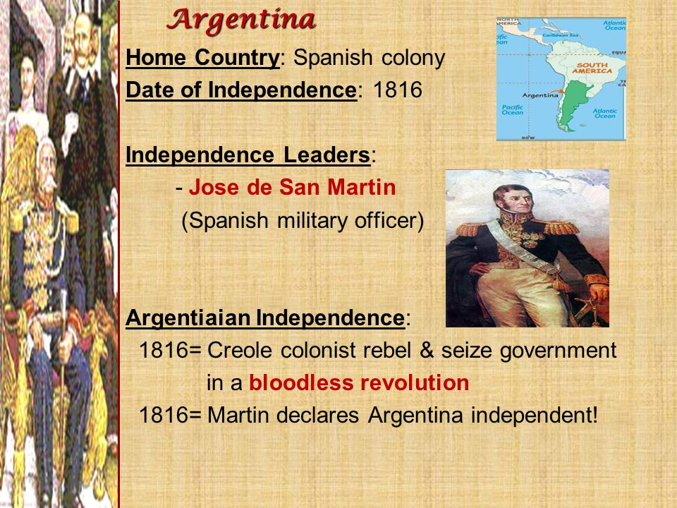 Home Country: Spanish colony Date of Independence: 1816 Independence Leaders: - Jose de San Martin (Spanish military officer) Argentiaian Independence