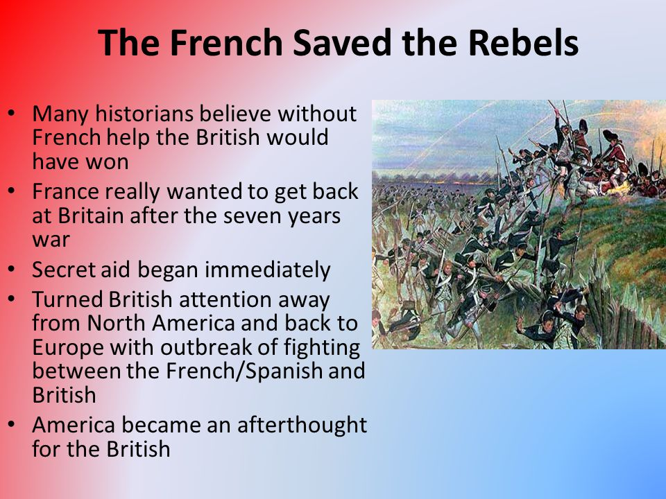 The French Saved the Rebels Many historians believe without French help the British would have won France really wanted to get back at Britain after t