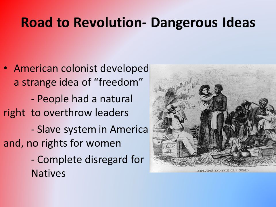 "Road to Revolution- Dangerous Ideas American colonist developed a strange idea of ""freedom"" - People had a natural right to overthrow leaders - Slave"