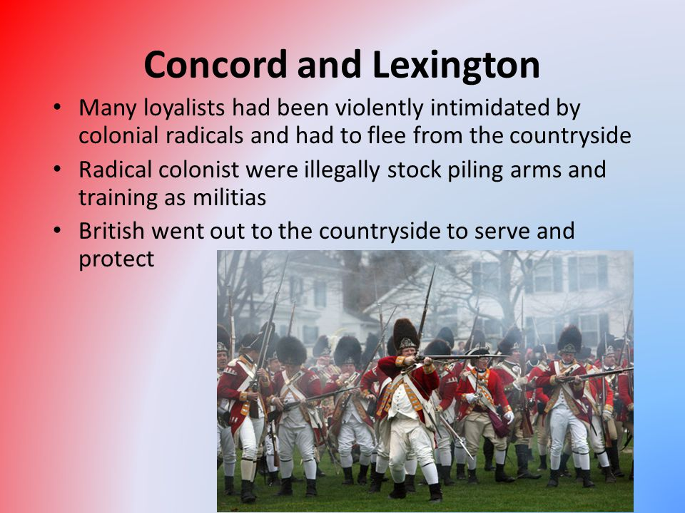 Concord and Lexington Many loyalists had been violently intimidated by colonial radicals and had to flee from the countryside Radical colonist were il