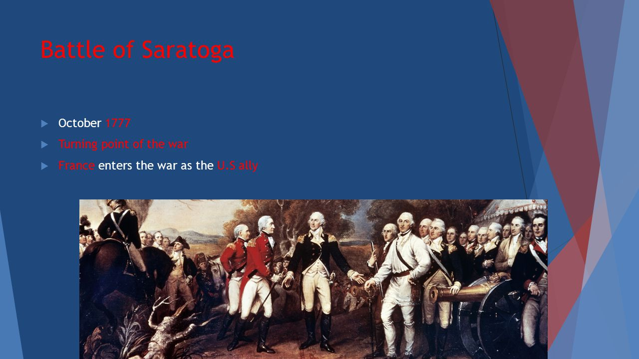 Battle of Saratoga  October 1777  Turning point of the war  France enters the war as the U.S ally