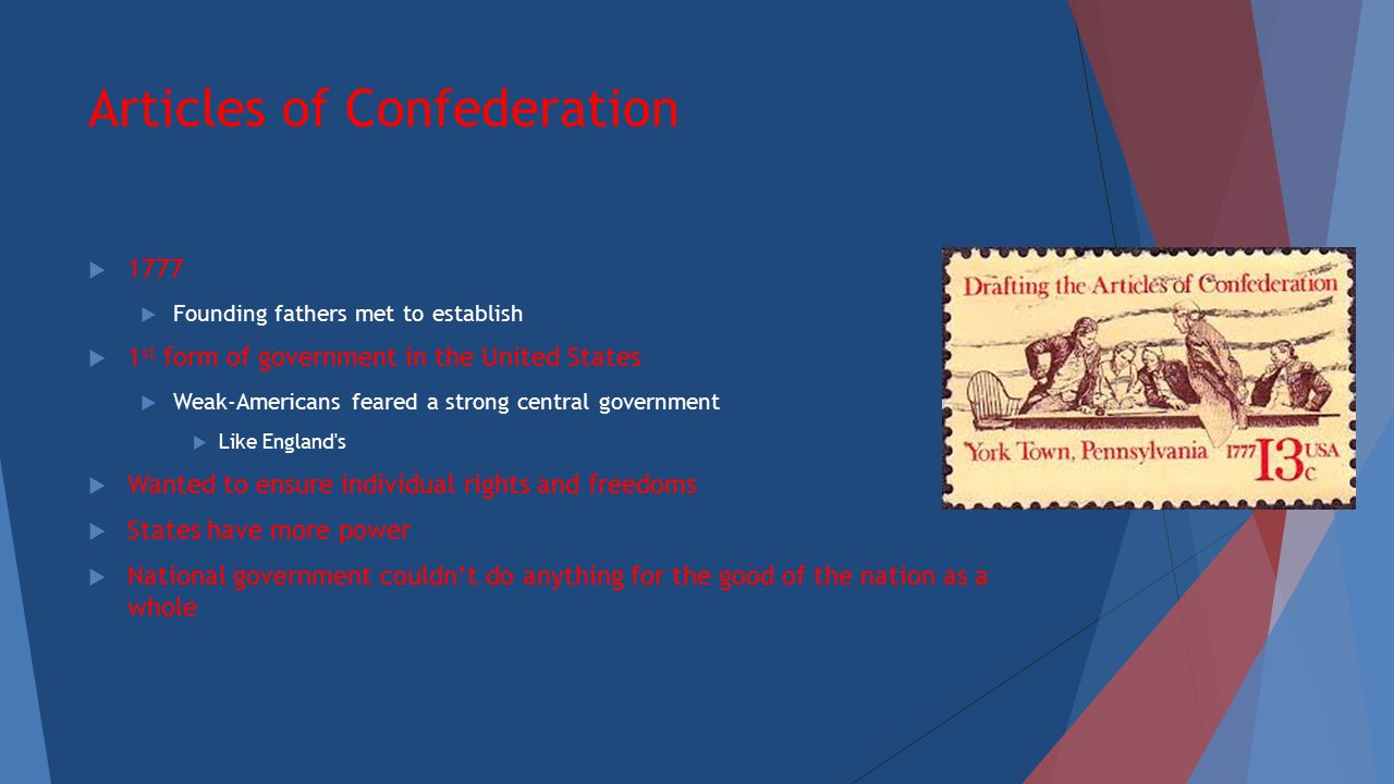 Articles of Confederation  1777  Founding fathers met to establish  1 st form of government in the United States  Weak-Americans feared a strong c