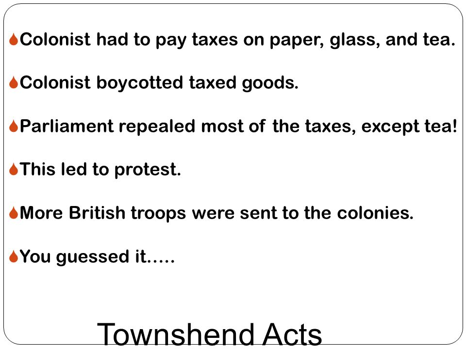 Townshend Acts  Colonist had to pay taxes on paper, glass, and tea.