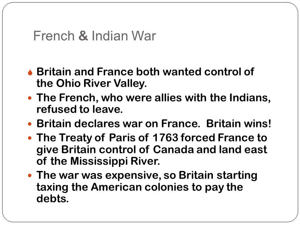 French & Indian War  Britain and France both wanted control of the Ohio River Valley.