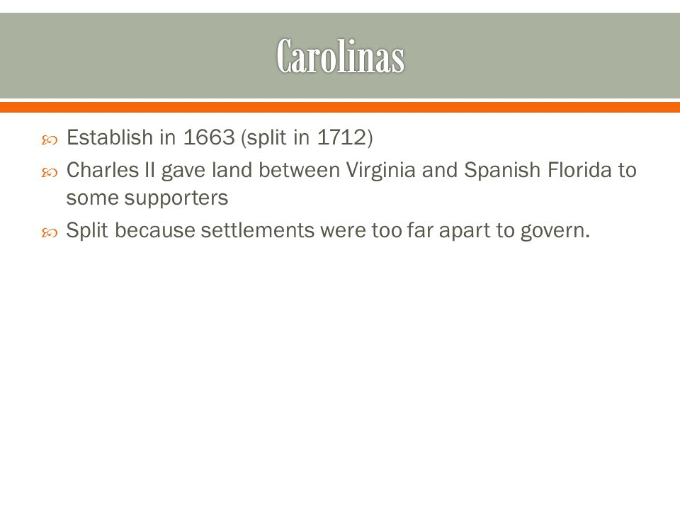  Establish in 1663 (split in 1712)  Charles II gave land between Virginia and Spanish Florida to some supporters  Split because settlements were to
