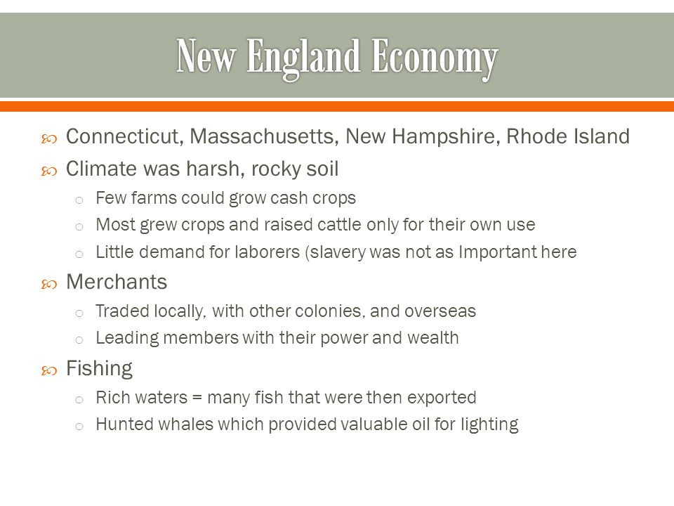  Connecticut, Massachusetts, New Hampshire, Rhode Island  Climate was harsh, rocky soil o Few farms could grow cash crops o Most grew crops and rais