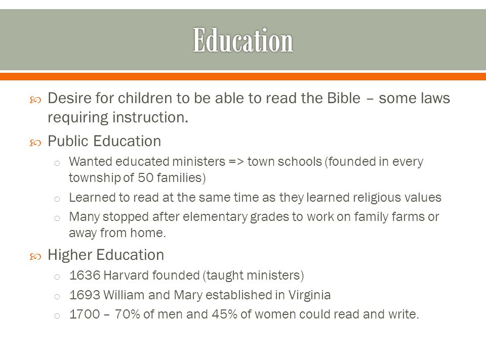  Desire for children to be able to read the Bible – some laws requiring instruction.  Public Education o Wanted educated ministers => town schools (