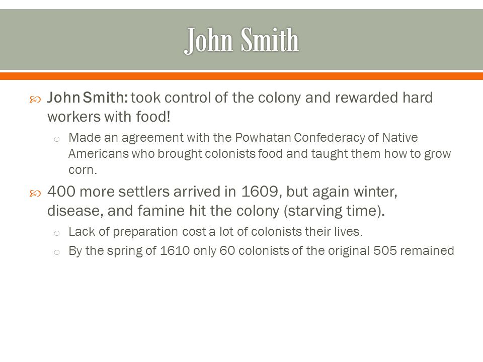  John Smith: took control of the colony and rewarded hard workers with food! o Made an agreement with the Powhatan Confederacy of Native Americans wh
