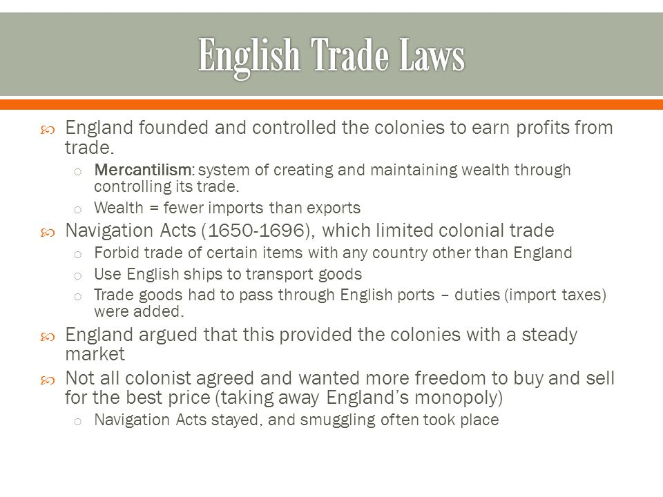  England founded and controlled the colonies to earn profits from trade. o Mercantilism: system of creating and maintaining wealth through controllin