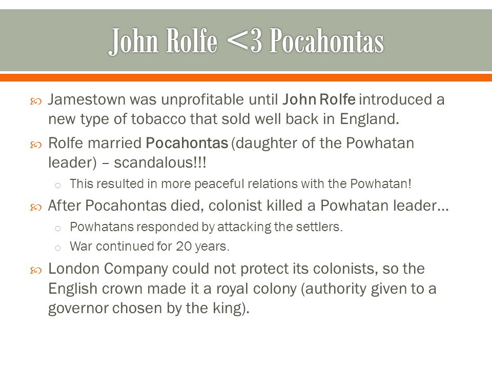  Jamestown was unprofitable until John Rolfe introduced a new type of tobacco that sold well back in England.  Rolfe married Pocahontas (daughter of