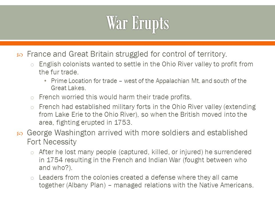  France and Great Britain struggled for control of territory. o English colonists wanted to settle in the Ohio River valley to profit from the fur tr
