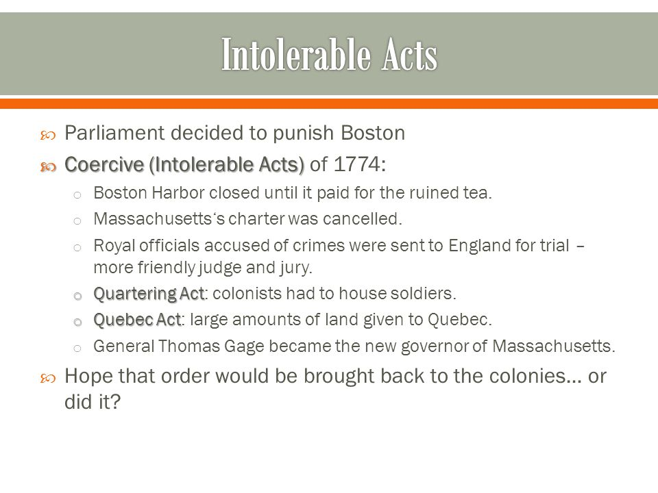  Parliament decided to punish Boston  Coercive (Intolerable Acts)  Coercive (Intolerable Acts) of 1774: o Boston Harbor closed until it paid for th