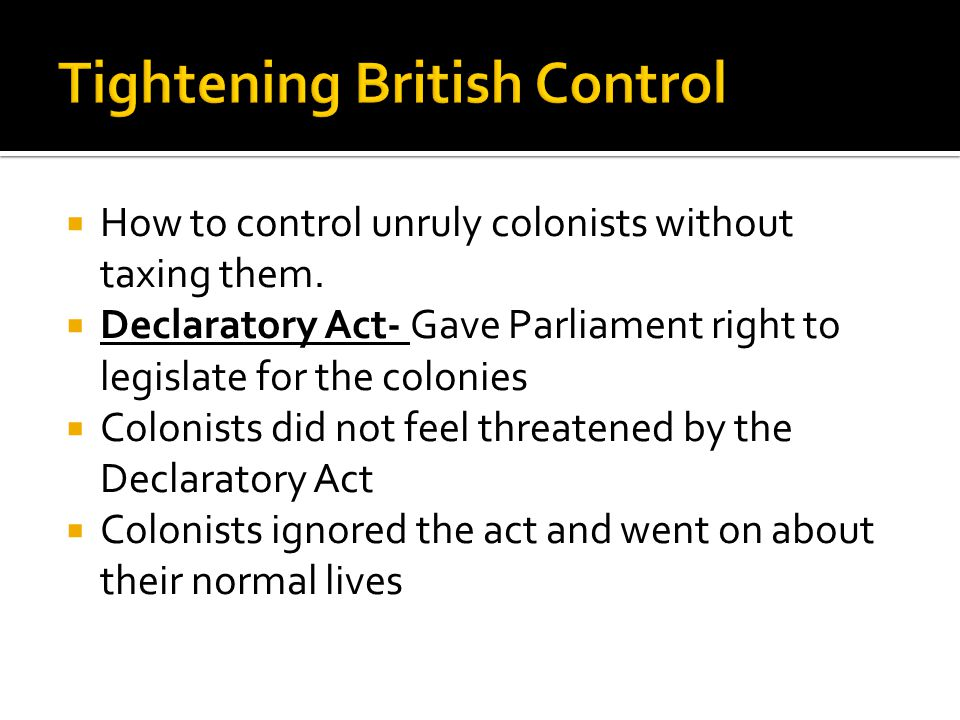  How to control unruly colonists without taxing them.  Declaratory Act- Gave Parliament right to legislate for the colonies  Colonists did not feel