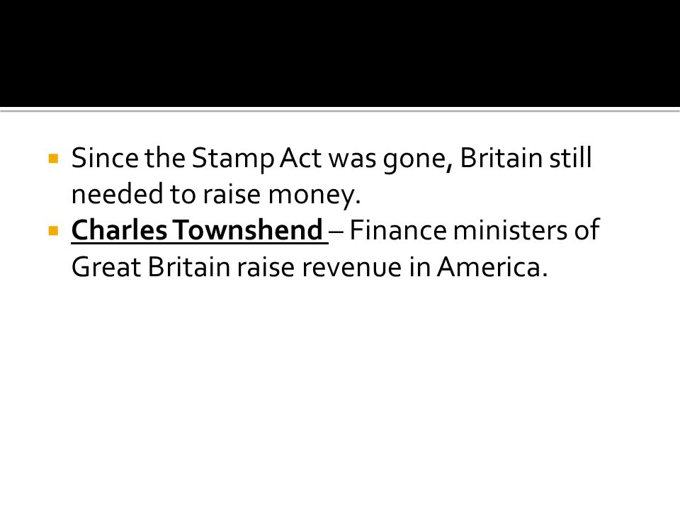  Since the Stamp Act was gone, Britain still needed to raise money.  Charles Townshend – Finance ministers of Great Britain raise revenue in America