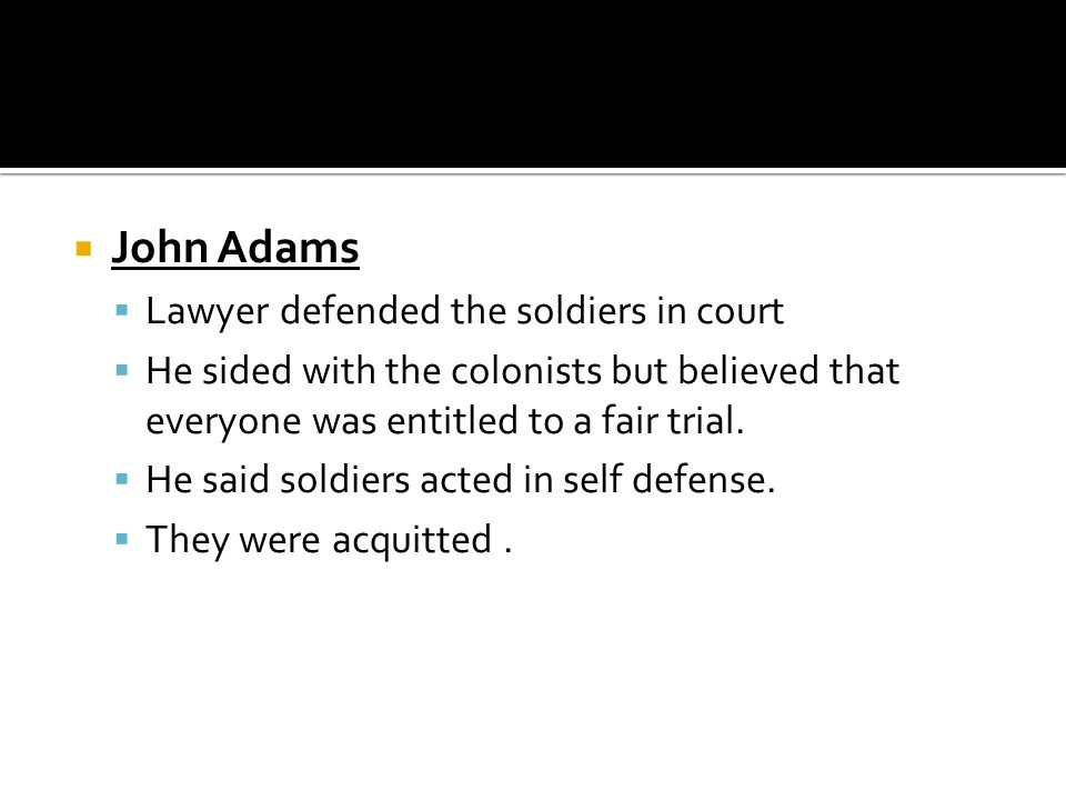  John Adams  Lawyer defended the soldiers in court  He sided with the colonists but believed that everyone was entitled to a fair trial.  He said