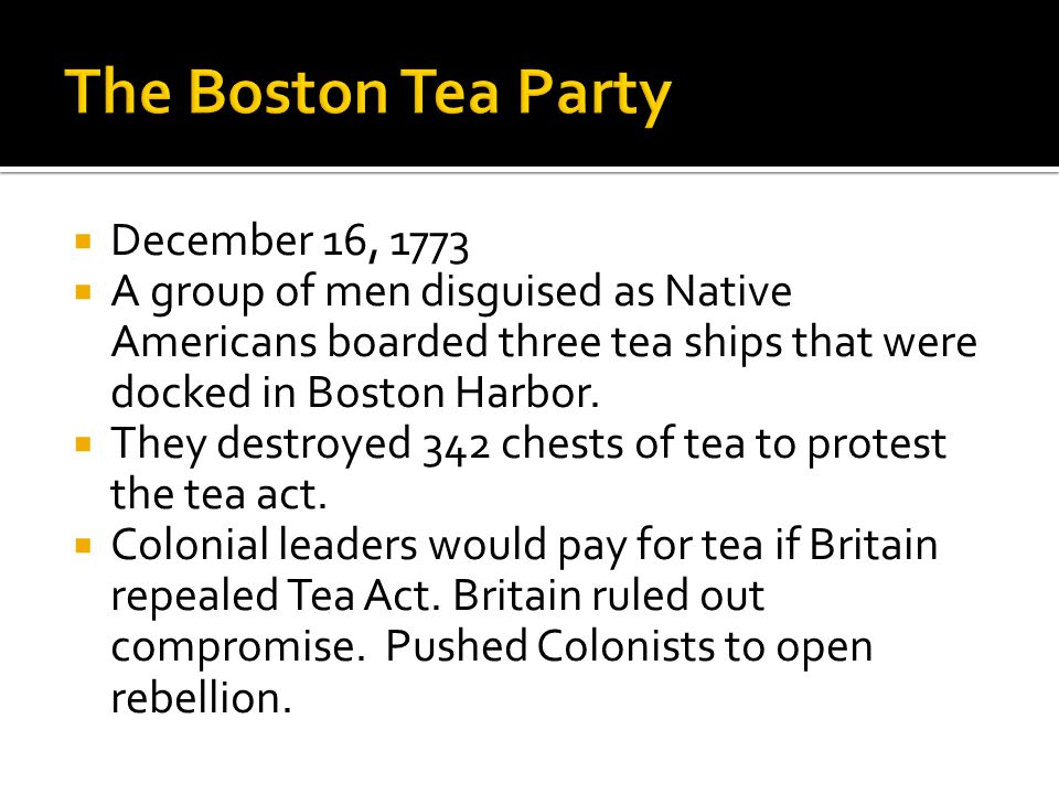  December 16, 1773  A group of men disguised as Native Americans boarded three tea ships that were docked in Boston Harbor.  They destroyed 342 che