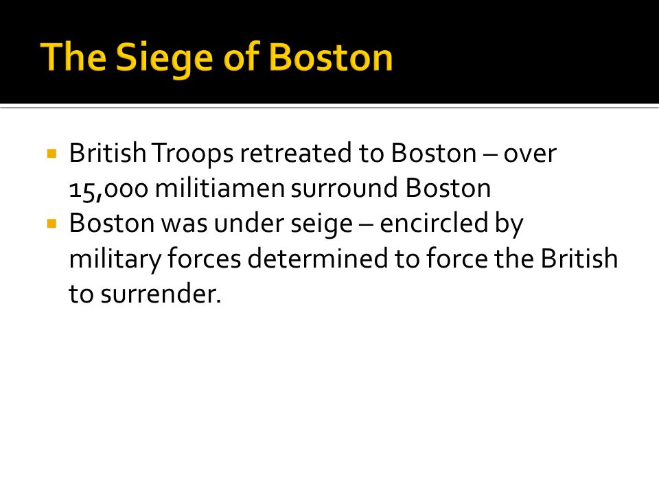  British Troops retreated to Boston – over 15,000 militiamen surround Boston  Boston was under seige – encircled by military forces determined to fo