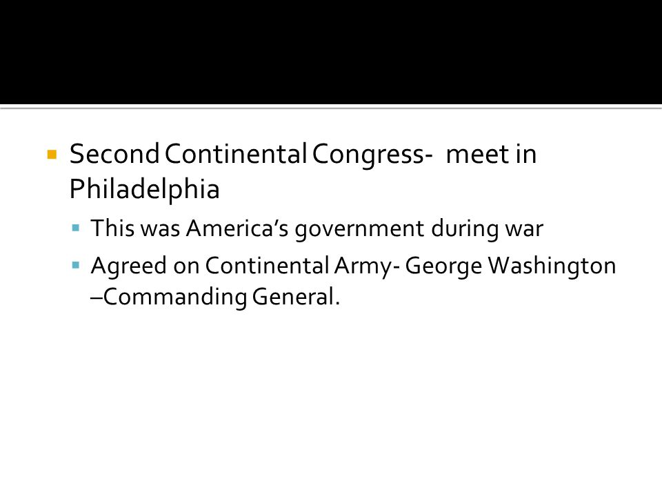  Second Continental Congress- meet in Philadelphia  This was America's government during war  Agreed on Continental Army- George Washington –Comman