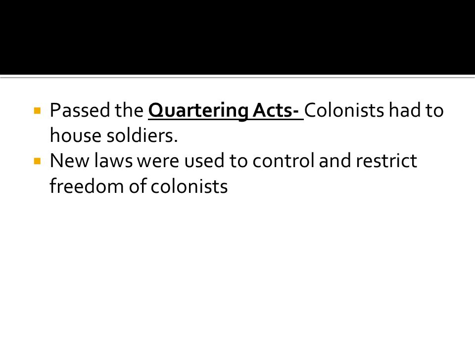  Passed the Quartering Acts- Colonists had to house soldiers.  New laws were used to control and restrict freedom of colonists
