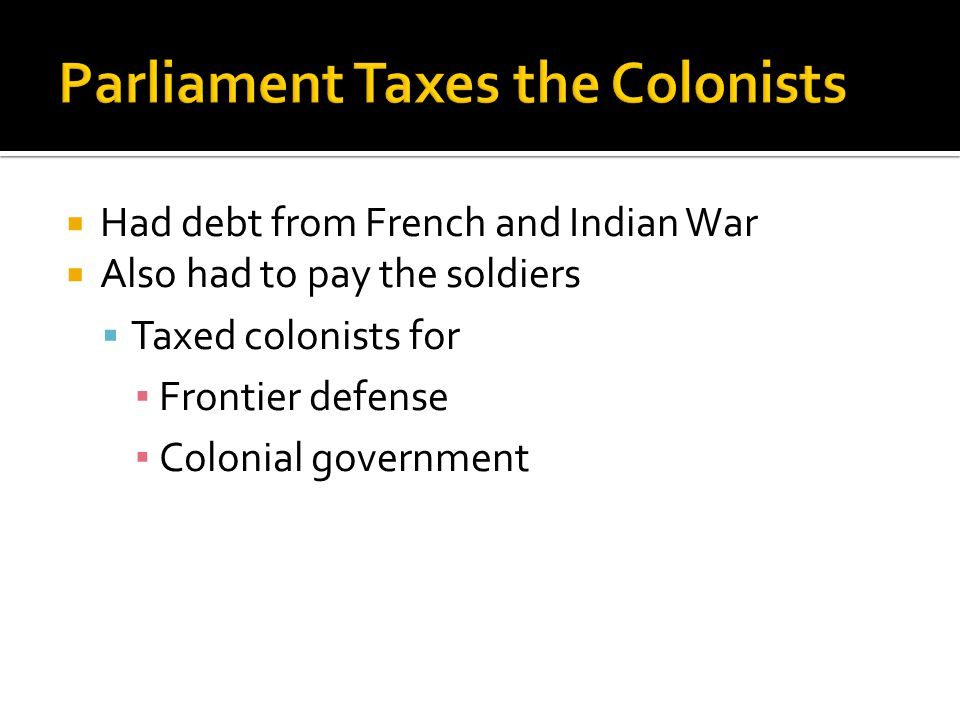  Had debt from French and Indian War  Also had to pay the soldiers  Taxed colonists for ▪ Frontier defense ▪ Colonial government