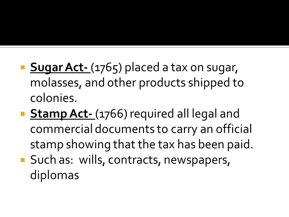  Sugar Act- (1765) placed a tax on sugar, molasses, and other products shipped to colonies.  Stamp Act- (1766) required all legal and commercial doc