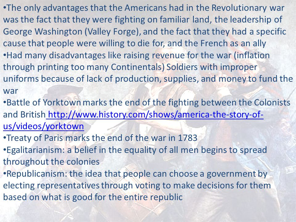 The only advantages that the Americans had in the Revolutionary war was the fact that they were fighting on familiar land, the leadership of George Washington (Valley Forge), and the fact that they had a specific cause that people were willing to die for, and the French as an ally Had many disadvantages like raising revenue for the war (inflation through printing too many Continentals) Soldiers with improper uniforms because of lack of production, supplies, and money to fund the war Battle of Yorktown marks the end of the fighting between the Colonists and British http://www.history.com/shows/america-the-story-of- us/videos/yorktown http://www.history.com/shows/america-the-story-of- us/videos/yorktown Treaty of Paris marks the end of the war in 1783 Egalitarianism: a belief in the equality of all men begins to spread throughout the colonies Republicanism: the idea that people can choose a government by electing representatives through voting to make decisions for them based on what is good for the entire republic