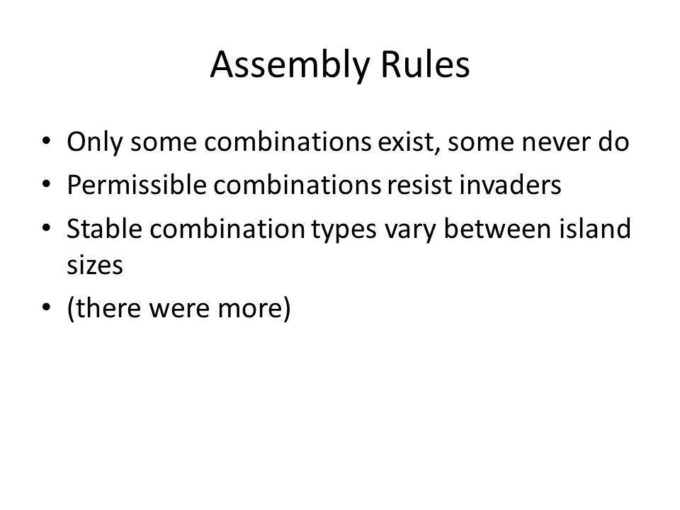 Assembly Rules Only some combinations exist, some never do Permissible combinations resist invaders Stable combination types vary between island sizes (there were more)