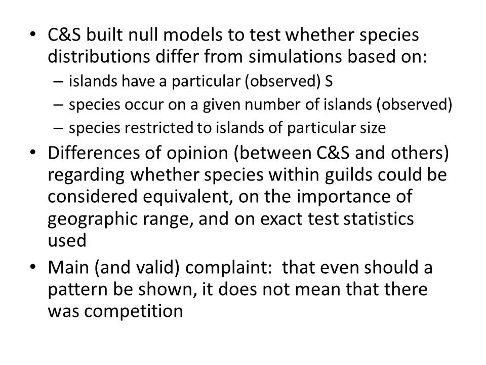 C&S built null models to test whether species distributions differ from simulations based on: – islands have a particular (observed) S – species occur on a given number of islands (observed) – species restricted to islands of particular size Differences of opinion (between C&S and others) regarding whether species within guilds could be considered equivalent, on the importance of geographic range, and on exact test statistics used Main (and valid) complaint: that even should a pattern be shown, it does not mean that there was competition