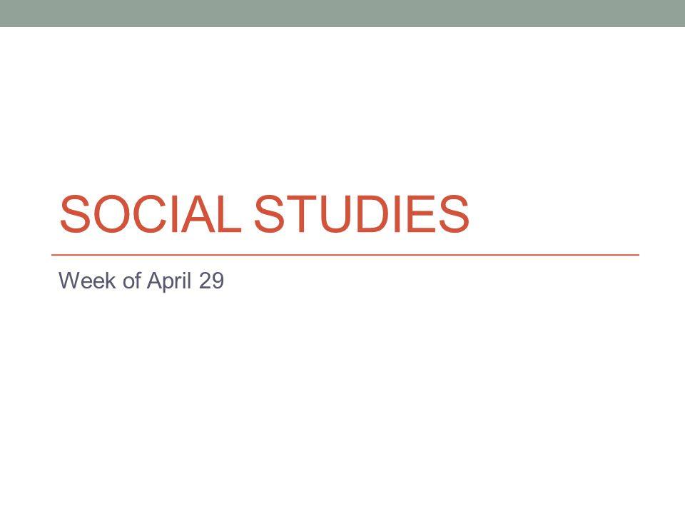 SOCIAL STUDIES Week of April 29