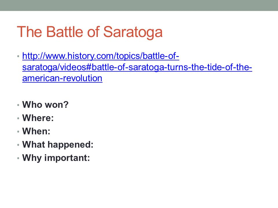 The Battle of Saratoga http://www.history.com/topics/battle-of- saratoga/videos#battle-of-saratoga-turns-the-tide-of-the- american-revolution http://w